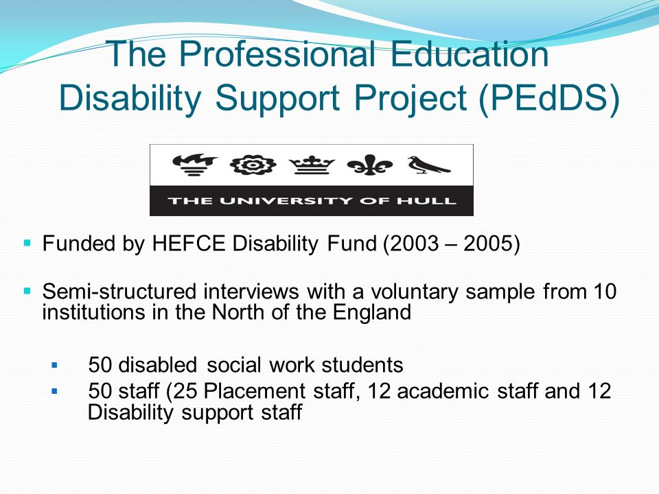 The Professional Education Disability Support Project (PEdDS) Funded by HEFCE Disability Fund (2003 – 2005) Semi-structured interviews with a voluntar