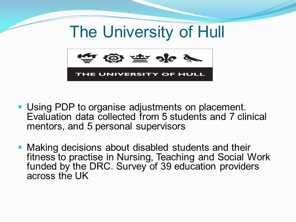The University of Hull Using PDP to organise adjustments on placement. Evaluation data collected from 5 students and 7 clinical mentors, and 5 persona
