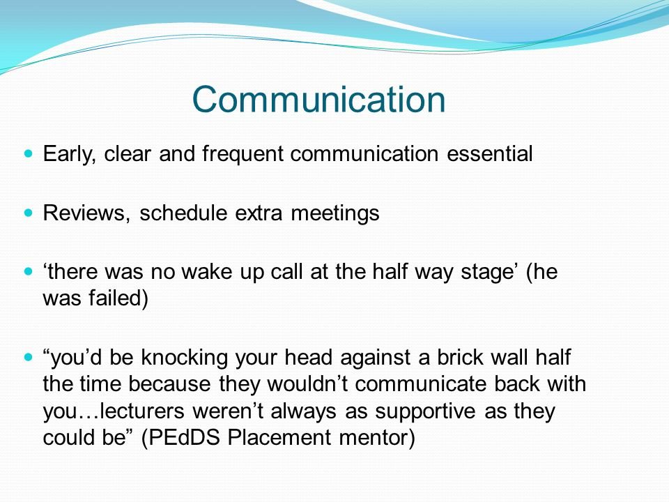 Communication Early, clear and frequent communication essential Reviews, schedule extra meetings there was no wake up call at the half way stage (he w