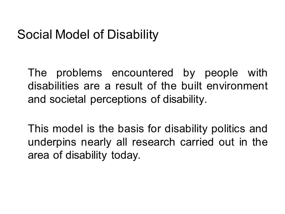 Social Model of Disability The problems encountered by people with disabilities are a result of the built environment and societal perceptions of disa
