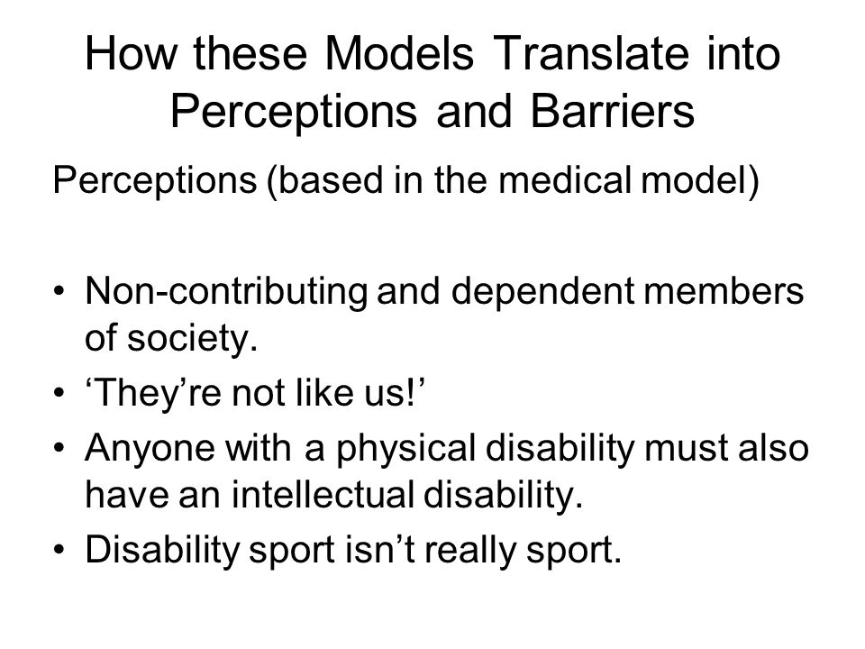 How these Models Translate into Perceptions and Barriers Perceptions (based in the medical model) Non-contributing and dependent members of society. T