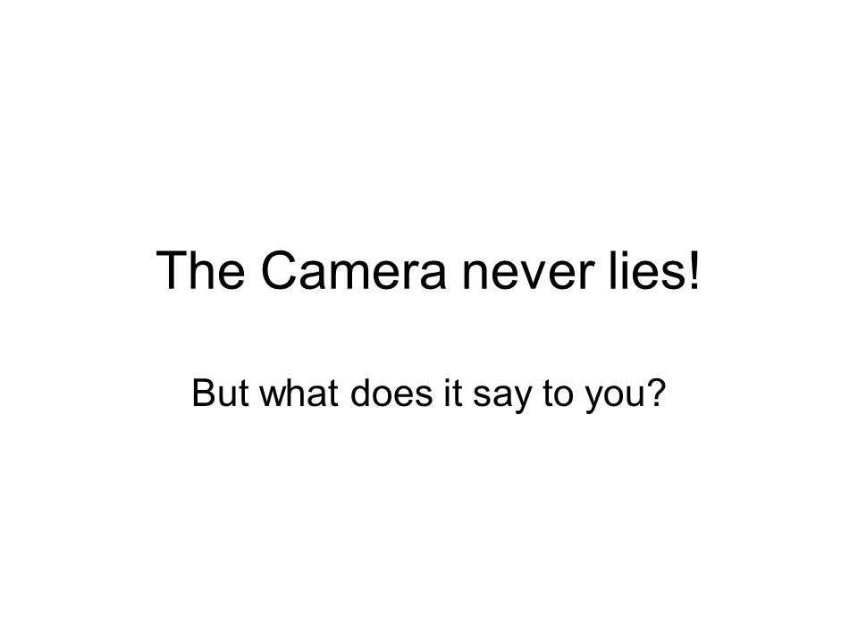 The Camera never lies! But what does it say to you?