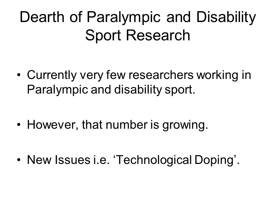 Dearth of Paralympic and Disability Sport Research Currently very few researchers working in Paralympic and disability sport. However, that number is