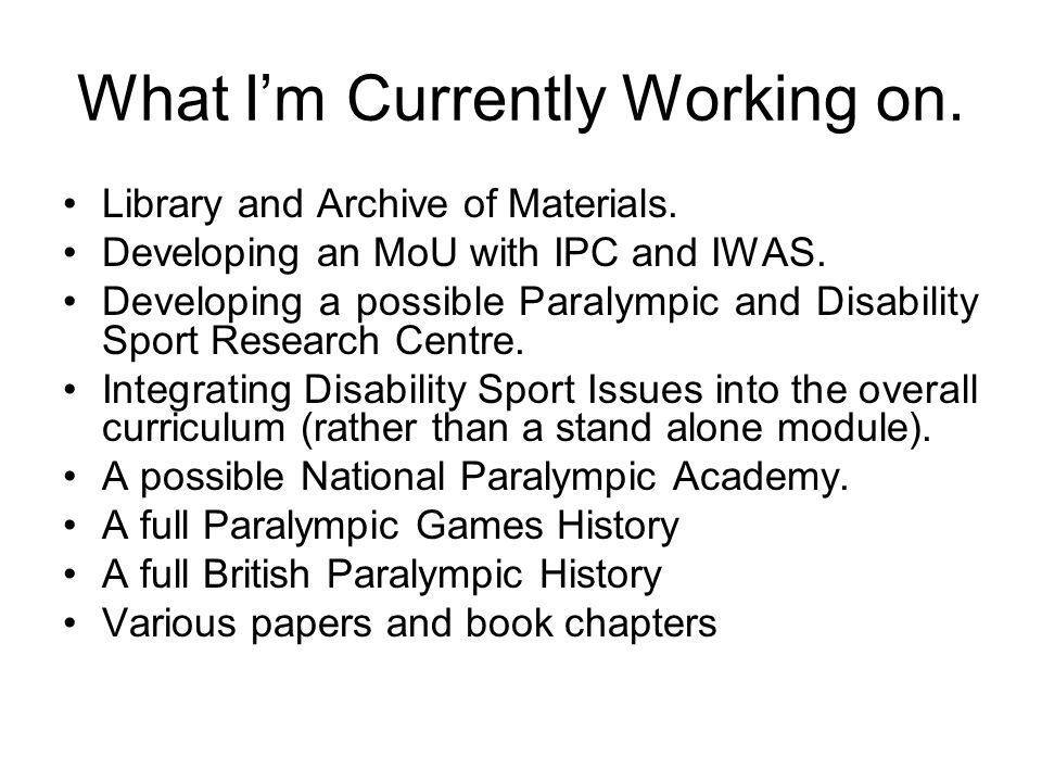What Im Currently Working on. Library and Archive of Materials. Developing an MoU with IPC and IWAS. Developing a possible Paralympic and Disability S