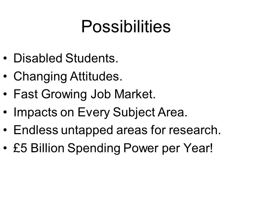 Possibilities Disabled Students. Changing Attitudes. Fast Growing Job Market. Impacts on Every Subject Area. Endless untapped areas for research. £5 B