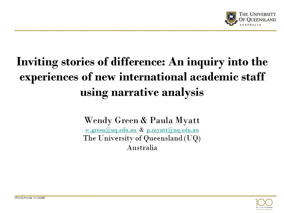 CRICOS Provider No 00025B Inviting stories of difference: An inquiry into the experiences of new international academic staff using narrative analysis Wendy Green & Paula Myatt w.green@uq.edu.au & p.myatt@uq.edu.au The University of Queensland (UQ) Australia w.green@uq.edu.aup.myatt@uq.edu.au