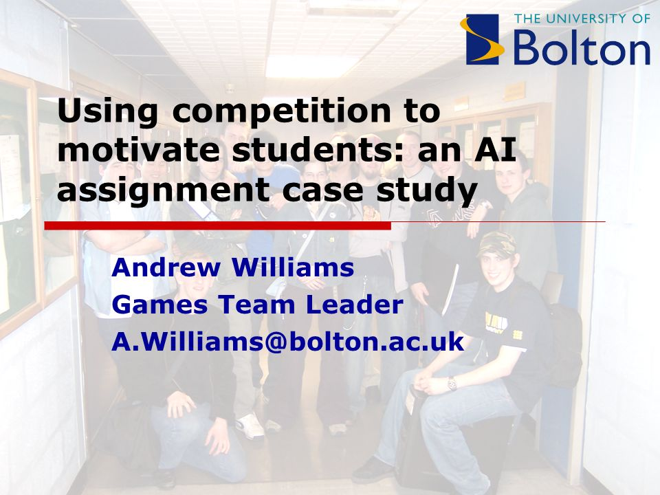 Using competition to motivate students: an AI assignment case study Andrew Williams Games Team Leader A.Williams@bolton.ac.uk