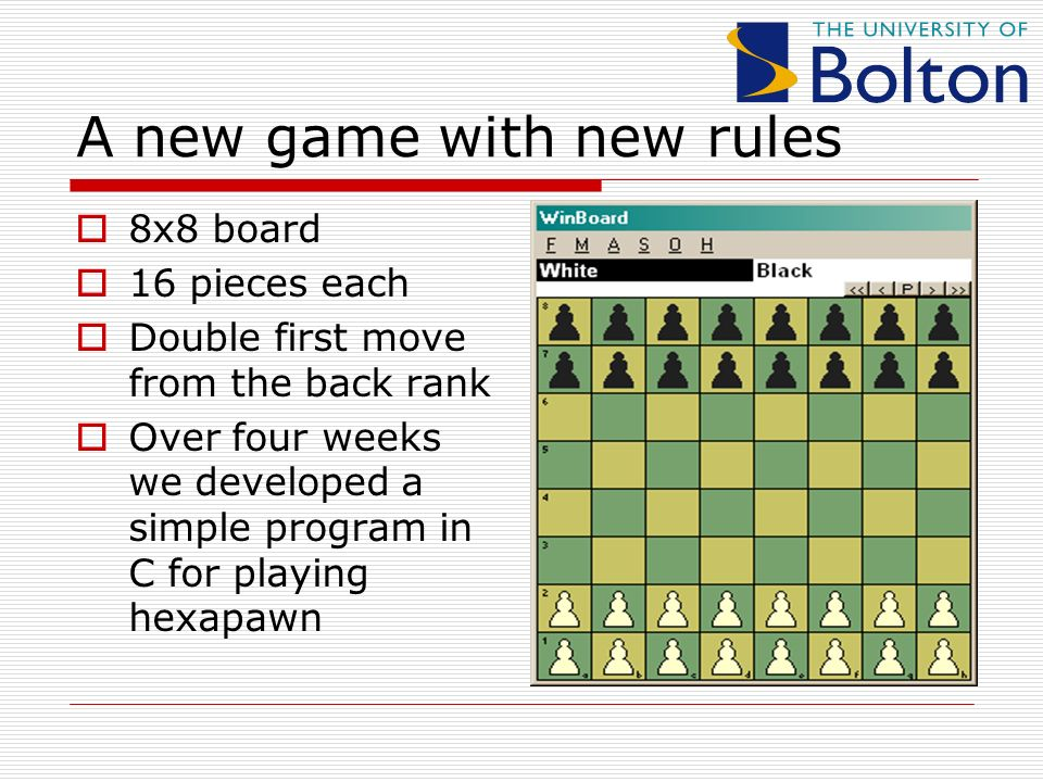 A new game with new rules 8x8 board 16 pieces each Double first move from the back rank Over four weeks we developed a simple program in C for playing hexapawn