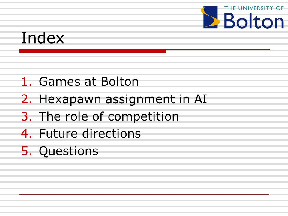 Index 1.Games at Bolton 2.Hexapawn assignment in AI 3.The role of competition 4.Future directions 5.Questions