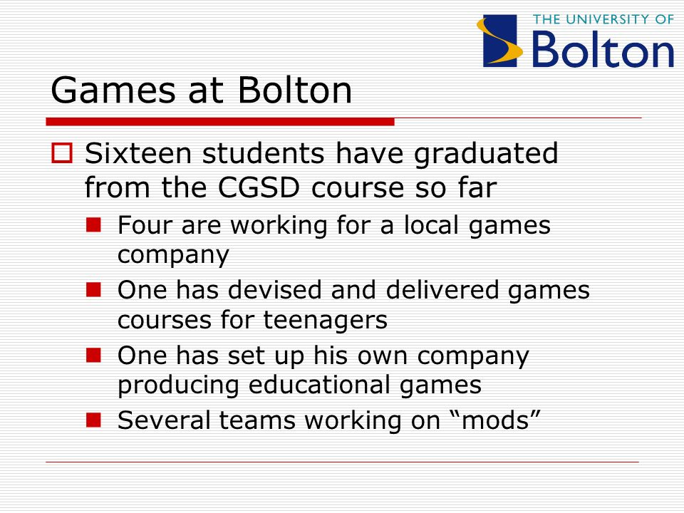 Games at Bolton Sixteen students have graduated from the CGSD course so far Four are working for a local games company One has devised and delivered games courses for teenagers One has set up his own company producing educational games Several teams working on mods