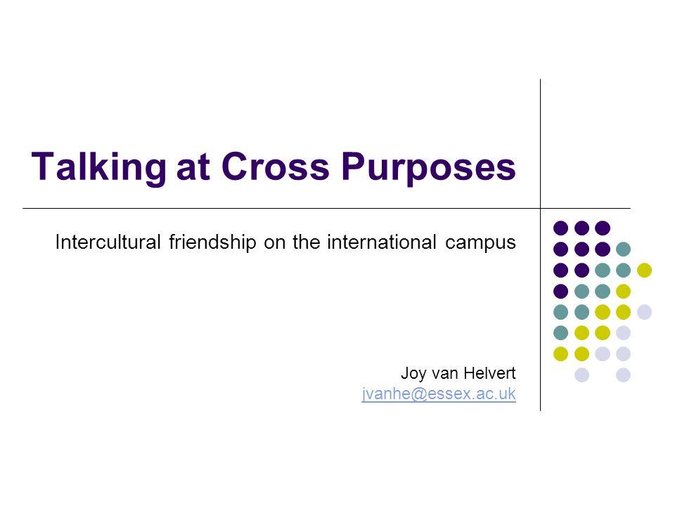 Talking at Cross Purposes Intercultural friendship on the international campus Joy van Helvert jvanhe@essex.ac.uk