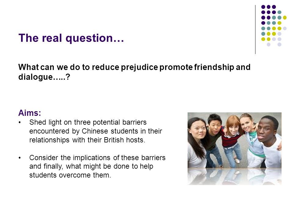 The real question… What can we do to reduce prejudice promote friendship and dialogue…...