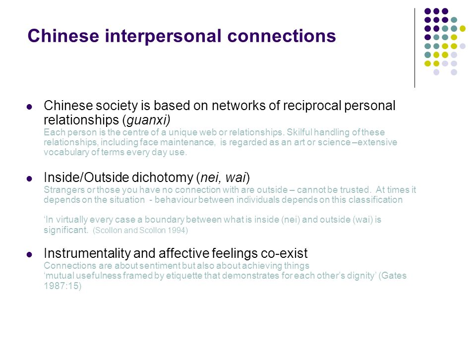 Chinese interpersonal connections Chinese society is based on networks of reciprocal personal relationships (guanxi) Each person is the centre of a unique web or relationships.