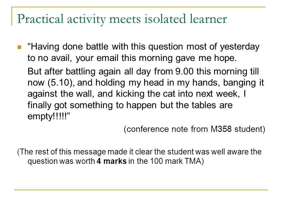 Practical activity meets isolated learner Having done battle with this question most of yesterday to no avail, your email this morning gave me hope.