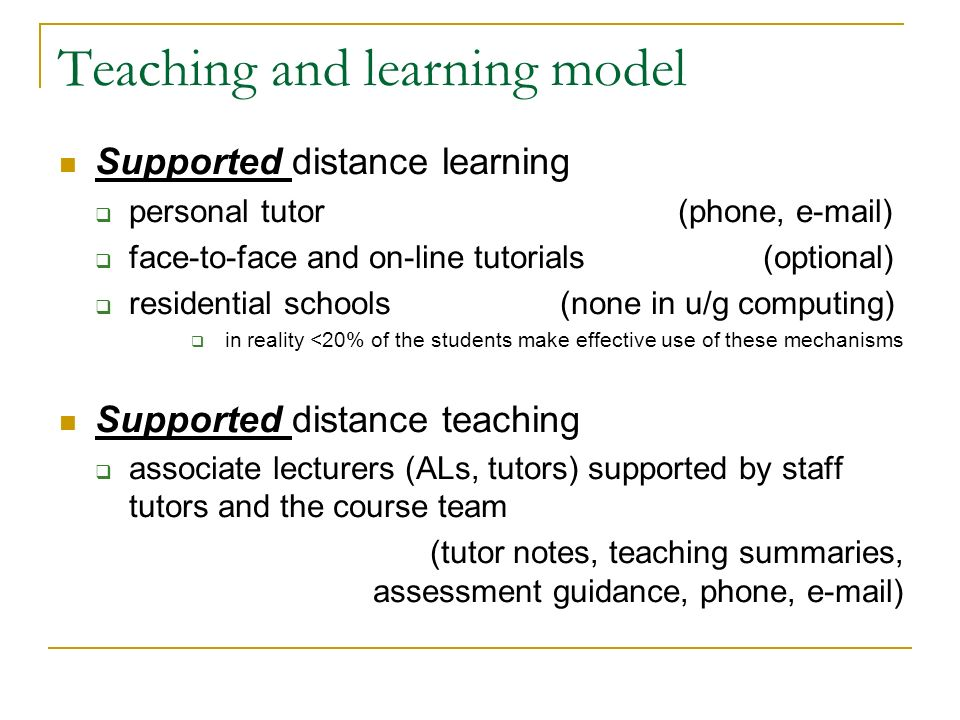 Teaching and learning model Supported distance learning personal tutor (phone, e-mail) face-to-face and on-line tutorials (optional) residential schools (none in u/g computing) in reality <20% of the students make effective use of these mechanisms Supported distance teaching associate lecturers (ALs, tutors) supported by staff tutors and the course team (tutor notes, teaching summaries, assessment guidance, phone, e-mail)