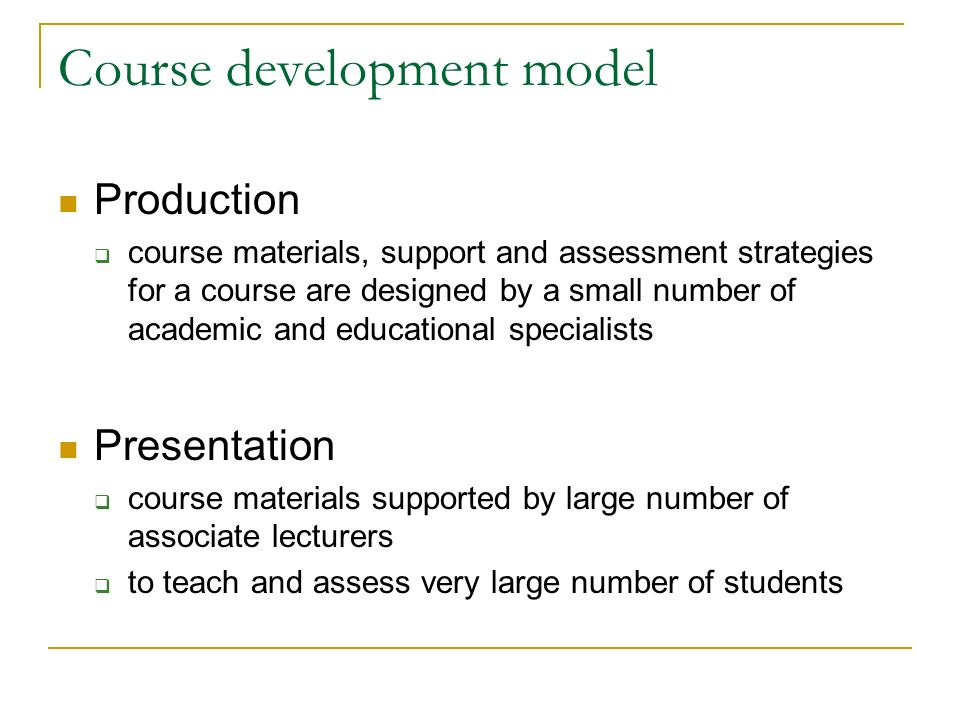 Course development model Production course materials, support and assessment strategies for a course are designed by a small number of academic and educational specialists Presentation course materials supported by large number of associate lecturers to teach and assess very large number of students