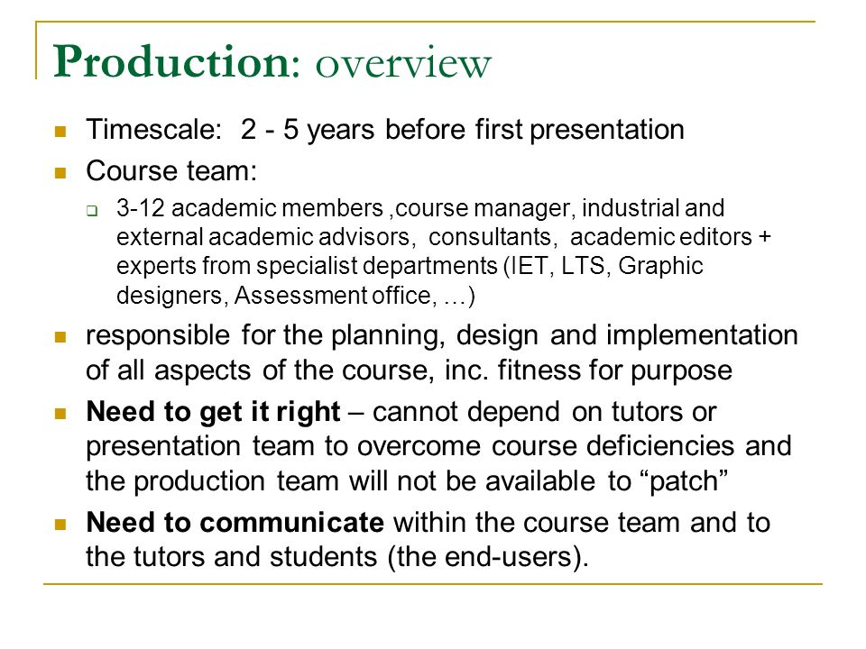 Production: documents generated Course design documentation for production team and presentation teams Teaching texts for students and associate lecturers support texts for associate lecturers Assessment guidance for assessment authors and associate lecturers Administrative documents for presentation team, university, ….