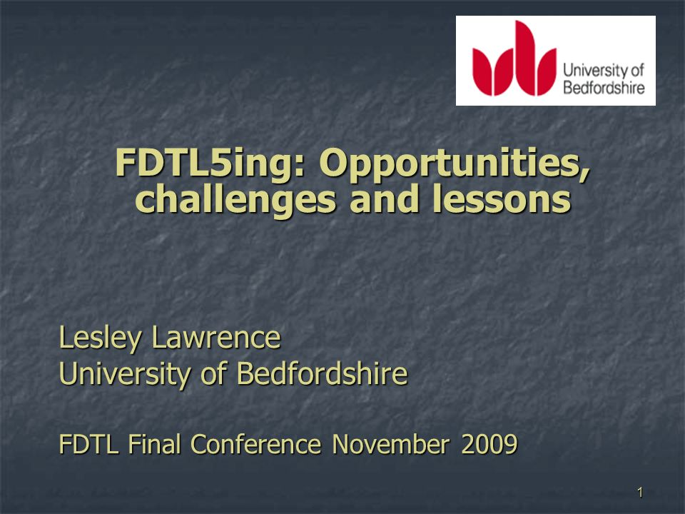 1 FDTL5ing: Opportunities, challenges and lessons Lesley Lawrence University of Bedfordshire FDTL Final Conference November 2009