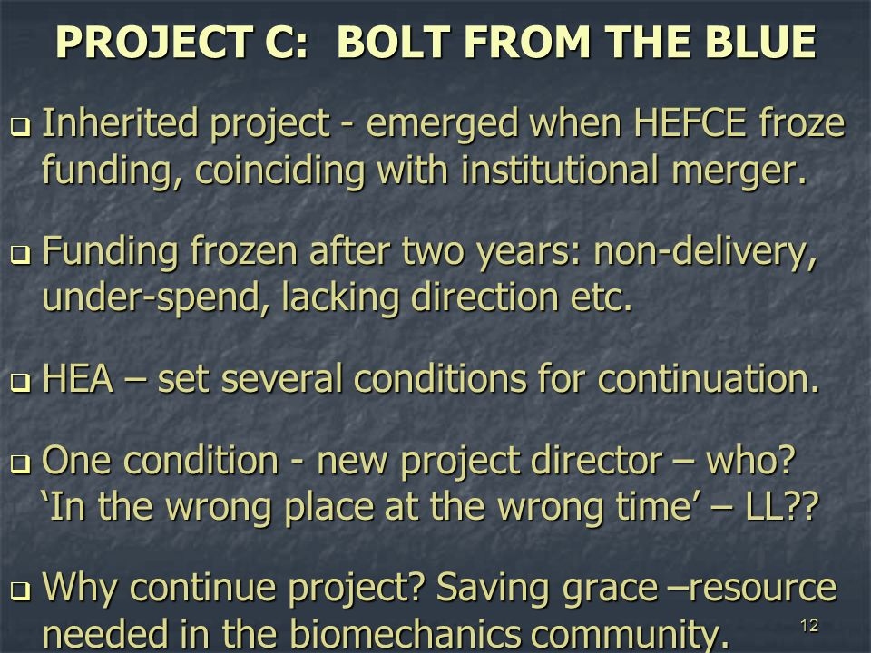 12 PROJECT C: BOLT FROM THE BLUE Inherited project - emerged when HEFCE froze funding, coinciding with institutional merger. Inherited project - emerg