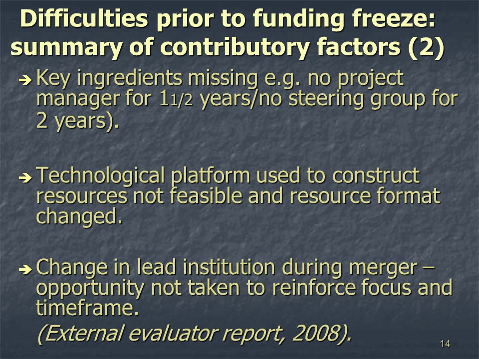 14 Difficulties prior to funding freeze: summary of contributory factors (2) Key ingredients missing e.g. no project manager for 1 1/2 years/no steeri