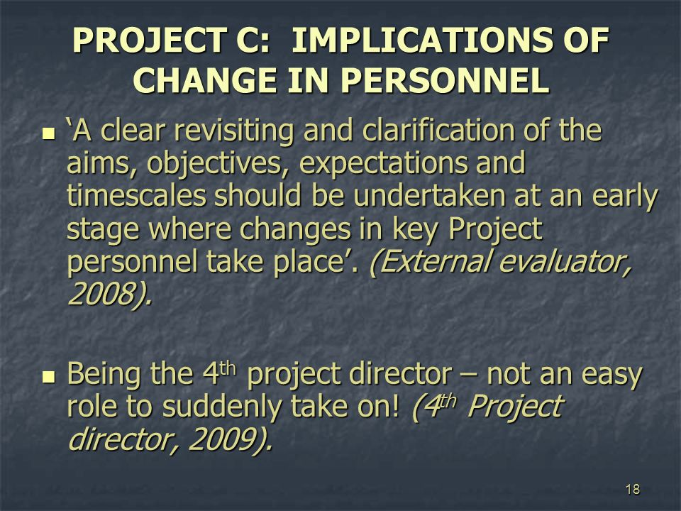 18 PROJECT C: IMPLICATIONS OF CHANGE IN PERSONNEL A clear revisiting and clarification of the aims, objectives, expectations and timescales should be