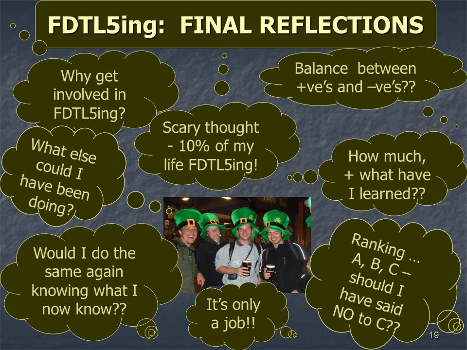 19 FDTL5ing: FINAL REFLECTIONS Its only a job!! Balance between +ves and –ves?? Why get involved in FDTL5ing? What else could I have been doing? Would