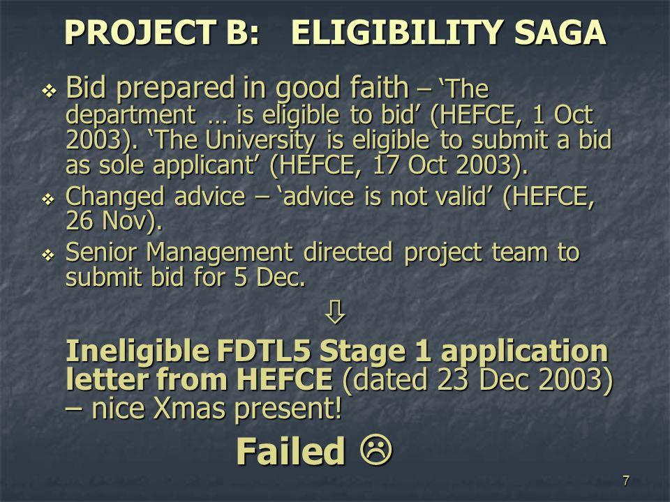 7 PROJECT B: ELIGIBILITY SAGA Bid prepared in good faith – The department … is eligible to bid (HEFCE, 1 Oct 2003). The University is eligible to subm