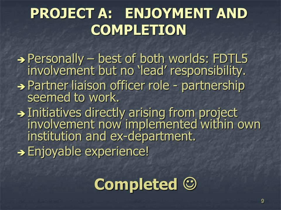 9 PROJECT A: ENJOYMENT AND COMPLETION Personally – best of both worlds: FDTL5 involvement but no lead responsibility. Personally – best of both worlds