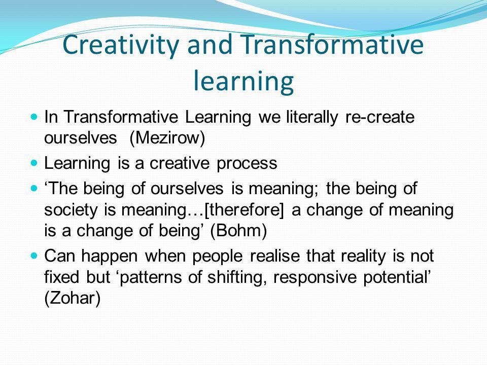 Creativity and Transformative learning In Transformative Learning we literally re-create ourselves (Mezirow) Learning is a creative process The being of ourselves is meaning; the being of society is meaning…[therefore] a change of meaning is a change of being (Bohm) Can happen when people realise that reality is not fixed but patterns of shifting, responsive potential (Zohar)