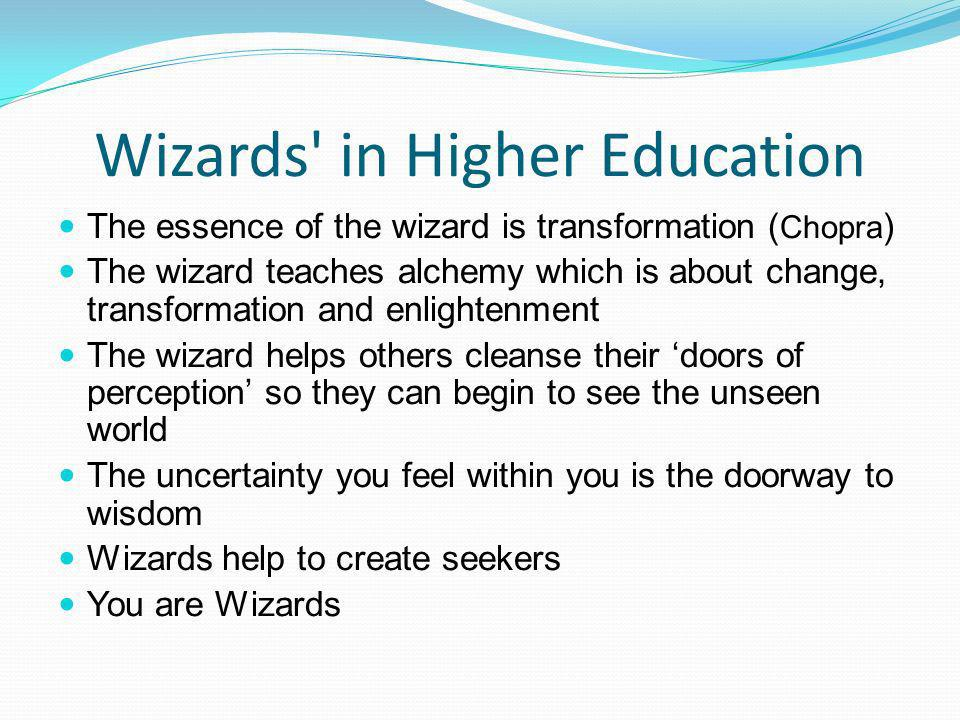 Wizards in Higher Education The essence of the wizard is transformation ( Chopra ) The wizard teaches alchemy which is about change, transformation and enlightenment The wizard helps others cleanse their doors of perception so they can begin to see the unseen world The uncertainty you feel within you is the doorway to wisdom Wizards help to create seekers You are Wizards