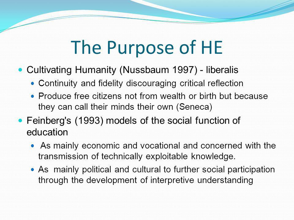 The Purpose of HE Cultivating Humanity (Nussbaum 1997) - liberalis Continuity and fidelity discouraging critical reflection Produce free citizens not from wealth or birth but because they can call their minds their own (Seneca) Feinberg s (1993) models of the social function of education As mainly economic and vocational and concerned with the transmission of technically exploitable knowledge.
