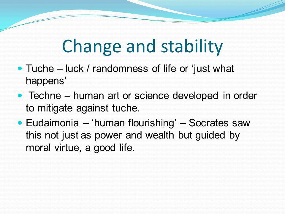 Change and stability Tuche – luck / randomness of life or just what happens Techne – human art or science developed in order to mitigate against tuche.
