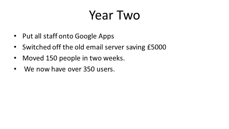 Year Two Put all staff onto Google Apps Switched off the old email server saving £5000 Moved 150 people in two weeks.