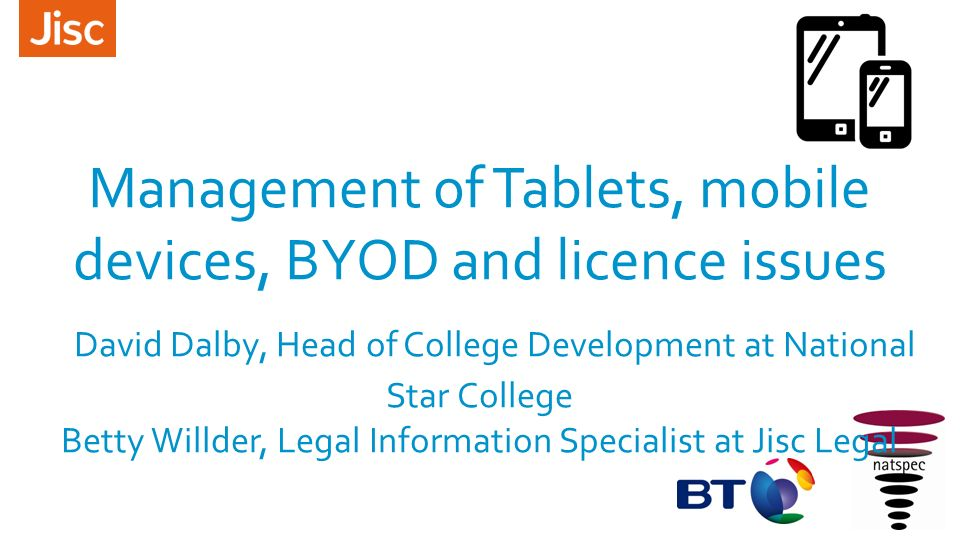 Management of Tablets, mobile devices, BYOD and licence issues David Dalby, Head of College Development at National Star College Betty Willder, Legal Information Specialist at Jisc Legal