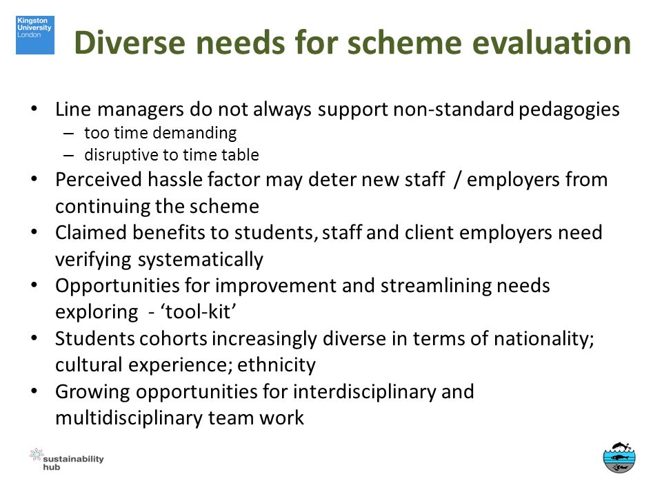 Diverse needs for scheme evaluation Line managers do not always support non-standard pedagogies – too time demanding – disruptive to time table Perceived hassle factor may deter new staff / employers from continuing the scheme Claimed benefits to students, staff and client employers need verifying systematically Opportunities for improvement and streamlining needs exploring - tool-kit Students cohorts increasingly diverse in terms of nationality; cultural experience; ethnicity Growing opportunities for interdisciplinary and multidisciplinary team work