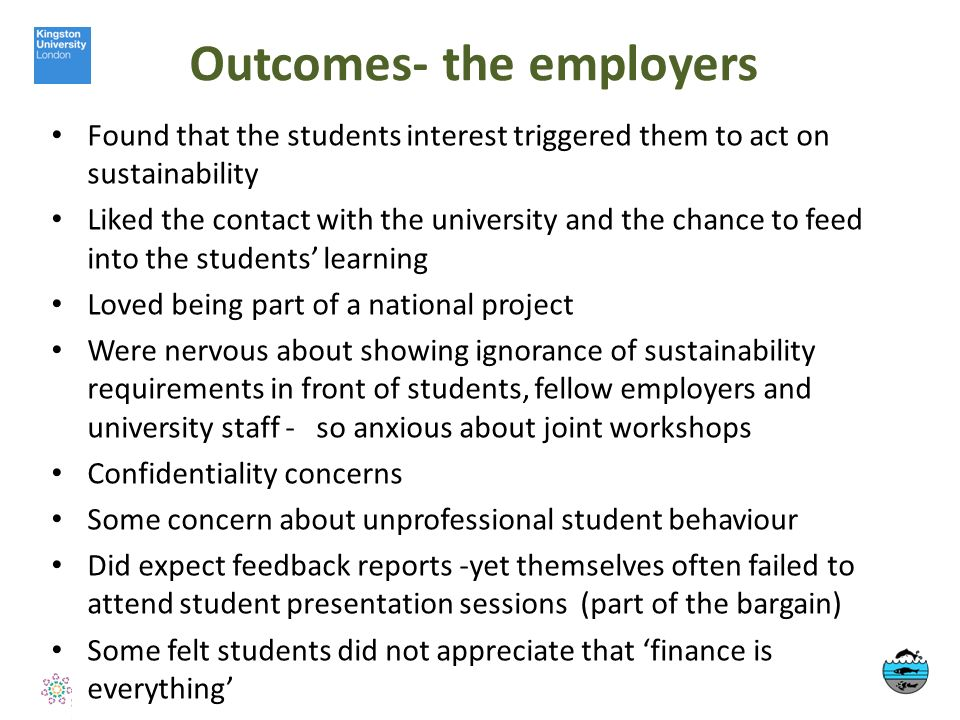 Outcomes- the employers Found that the students interest triggered them to act on sustainability Liked the contact with the university and the chance to feed into the students learning Loved being part of a national project Were nervous about showing ignorance of sustainability requirements in front of students, fellow employers and university staff - so anxious about joint workshops Confidentiality concerns Some concern about unprofessional student behaviour Did expect feedback reports -yet themselves often failed to attend student presentation sessions (part of the bargain) Some felt students did not appreciate that finance is everything