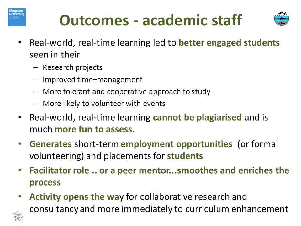 Outcomes - academic staff Real-world, real-time learning led to better engaged students seen in their – Research projects – Improved time–management – More tolerant and cooperative approach to study – More likely to volunteer with events Real-world, real-time learning cannot be plagiarised and is much more fun to assess.