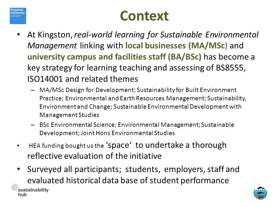 Context At Kingston, real-world learning for Sustainable Environmental Management linking with local businesses (MA/MSc) and university campus and facilities staff (BA/BSc) has become a key strategy for learning teaching and assessing of BS8555, ISO14001 and related themes – MA/MSc Design for Development; Sustainability for Built Environment Practice; Environmental and Earth Resources Management; Sustainability, Environment and Change; Sustainable Environmental Development with Management Studies – BSc Environmental Science; Environmental Management; Sustainable Development; Joint Hons Environmental Studies HEA funding bought us the space to undertake a thorough reflective evaluation of the initiative Surveyed all participants; students, employers, staff and evaluated historical data base of student performance