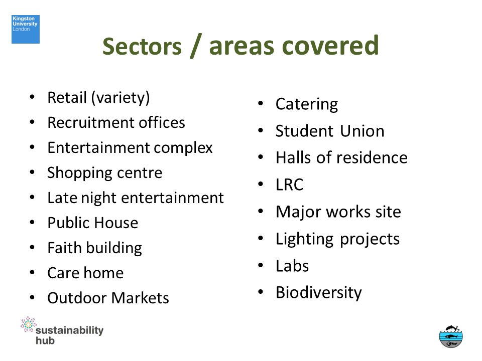 Sectors / areas covered Retail (variety) Recruitment offices Entertainment complex Shopping centre Late night entertainment Public House Faith building Care home Outdoor Markets Catering Student Union Halls of residence LRC Major works site Lighting projects Labs Biodiversity