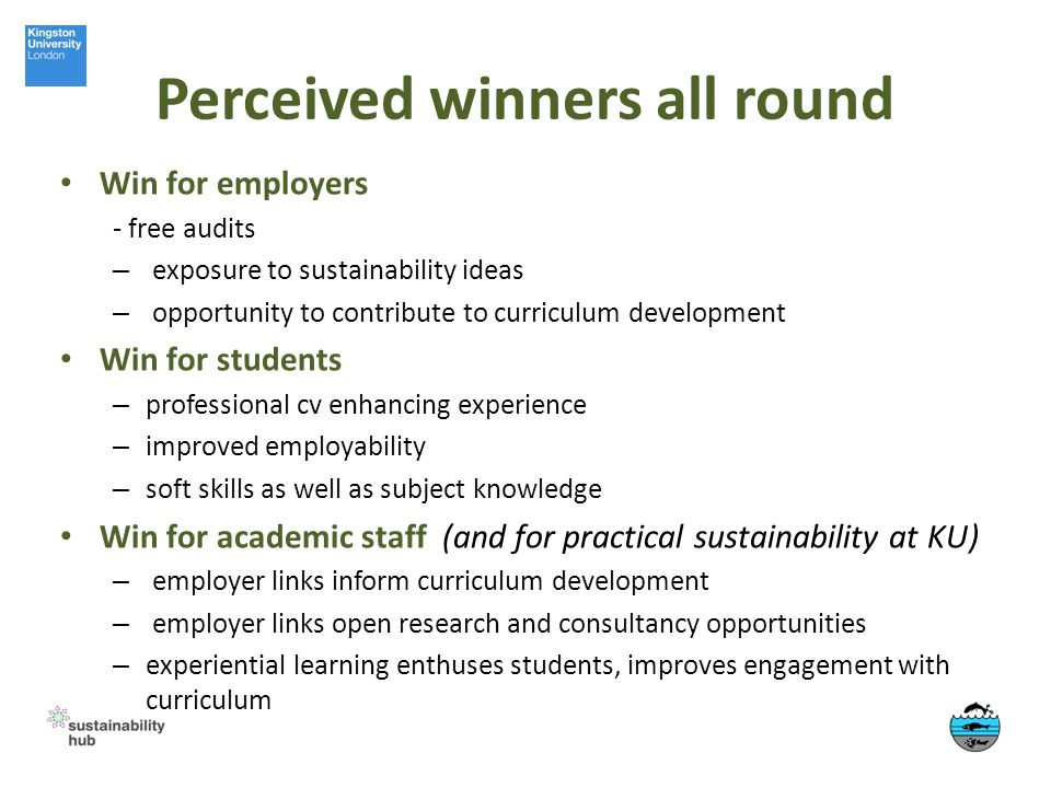 Perceived winners all round Win for employers - free audits – exposure to sustainability ideas – opportunity to contribute to curriculum development Win for students – professional cv enhancing experience – improved employability – soft skills as well as subject knowledge Win for academic staff (and for practical sustainability at KU) – employer links inform curriculum development – employer links open research and consultancy opportunities – experiential learning enthuses students, improves engagement with curriculum