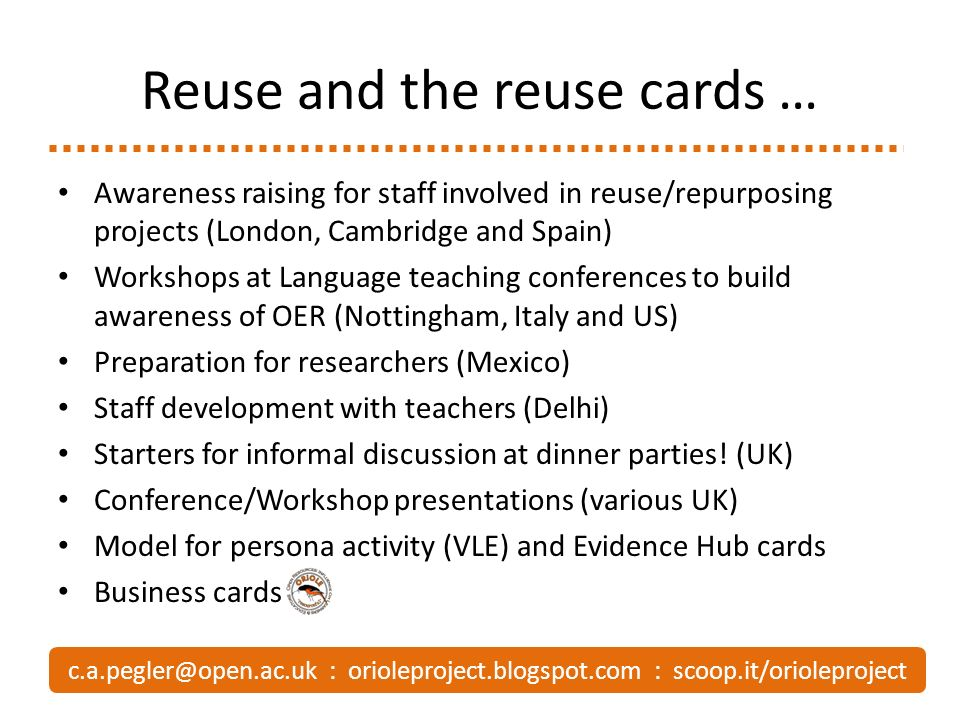 Reuse and the reuse cards … Awareness raising for staff involved in reuse/repurposing projects (London, Cambridge and Spain) Workshops at Language teaching conferences to build awareness of OER (Nottingham, Italy and US) Preparation for researchers (Mexico) Staff development with teachers (Delhi) Starters for informal discussion at dinner parties.