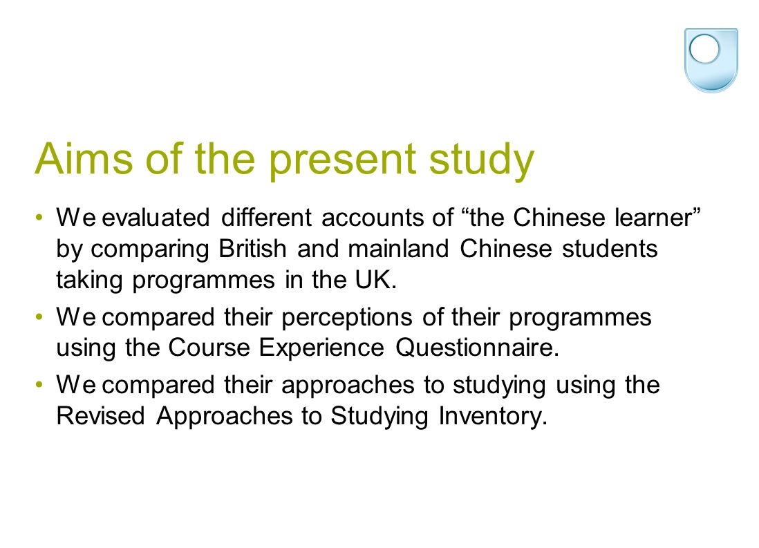 Aims of the present study We evaluated different accounts of the Chinese learner by comparing British and mainland Chinese students taking programmes in the UK.