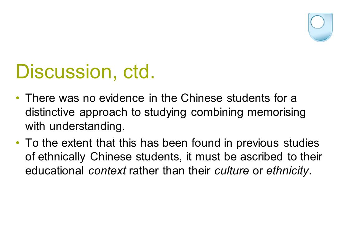 Discussion, ctd. There was no evidence in the Chinese students for a distinctive approach to studying combining memorising with understanding. To the