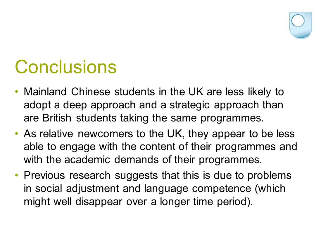Conclusions Mainland Chinese students in the UK are less likely to adopt a deep approach and a strategic approach than are British students taking the same programmes.