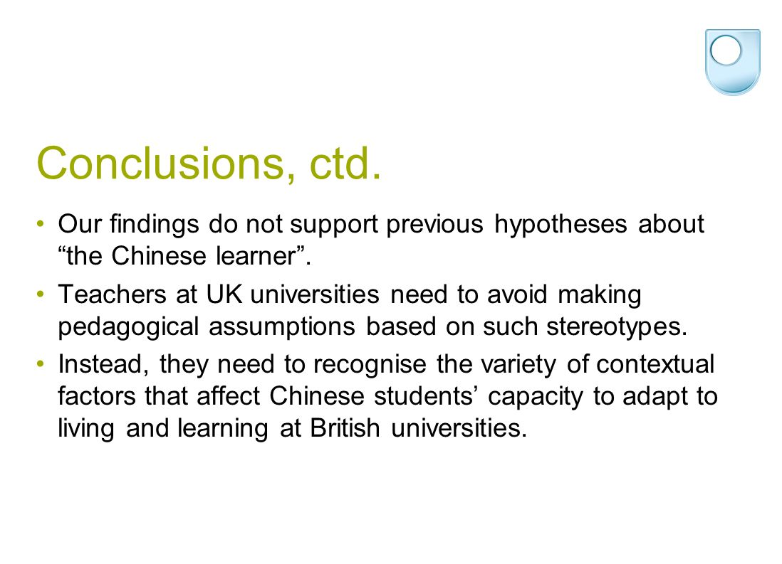 Conclusions, ctd. Our findings do not support previous hypotheses about the Chinese learner. Teachers at UK universities need to avoid making pedagogi