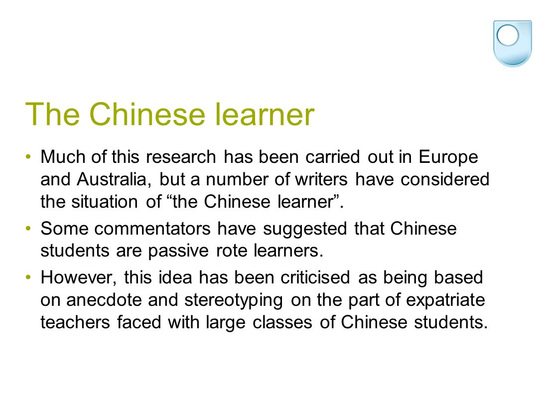 The Chinese learner Much of this research has been carried out in Europe and Australia, but a number of writers have considered the situation of the Chinese learner.