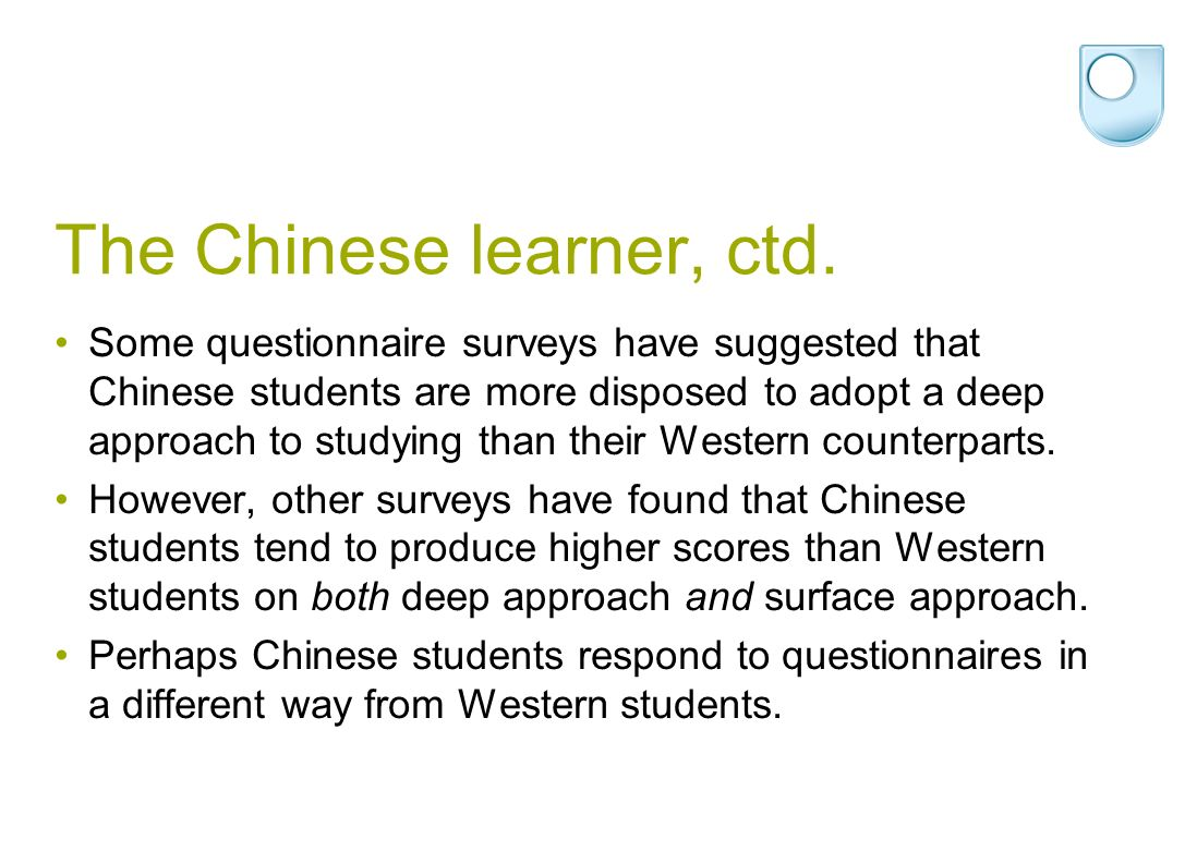 The Chinese learner, ctd. Some questionnaire surveys have suggested that Chinese students are more disposed to adopt a deep approach to studying than