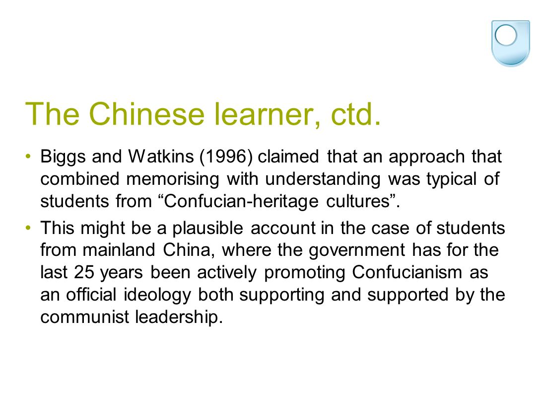 The Chinese learner, ctd. Biggs and Watkins (1996) claimed that an approach that combined memorising with understanding was typical of students from C