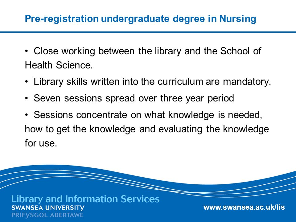 www.swansea.ac.uk/lis Pre-registration undergraduate degree in Nursing Close working between the library and the School of Health Science.