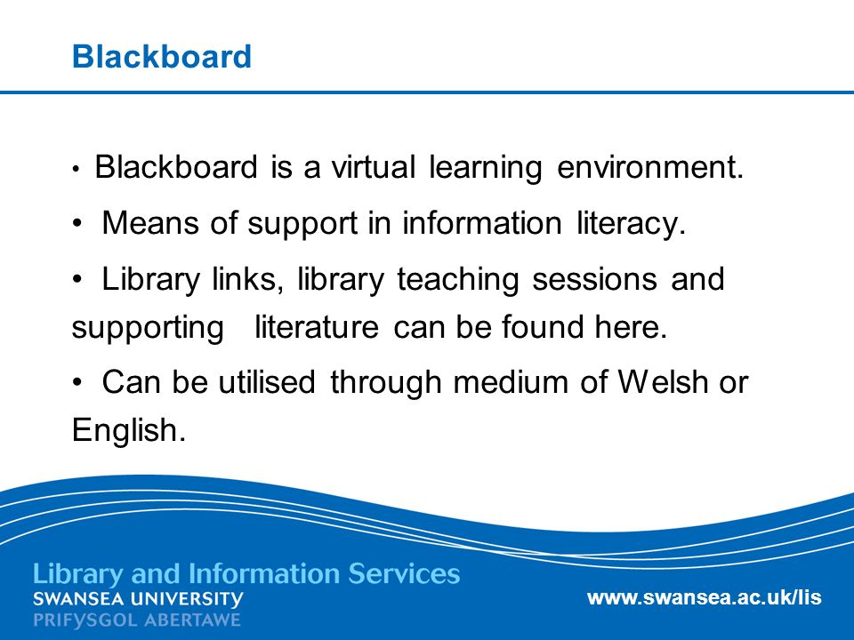 www.swansea.ac.uk/lis Blackboard Blackboard is a virtual learning environment.